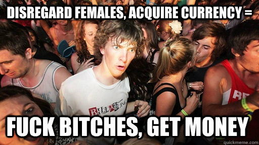 disregard females acquire currency fuck bitches get mone - Sudden Clarity Clarence