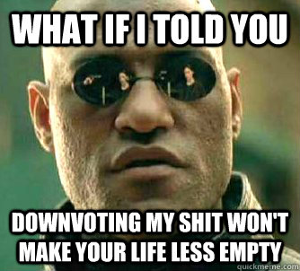 what if i told you downvoting my shit wont make your life l - Matrix Morpheus
