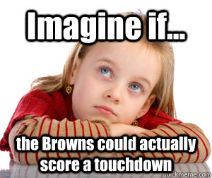imagine if the browns could actually score a touchdown  - Daydreaming Browns