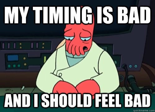 my timing is bad and i should feel bad - sad zoidberg