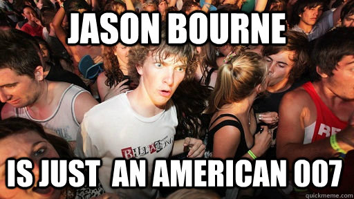 jason bourne is just an american 007  - Sudden Clarity Clarence