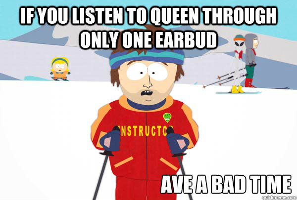 if you listen to queen through only one earbud ave a bad tim - Super Cool Ski Instructor
