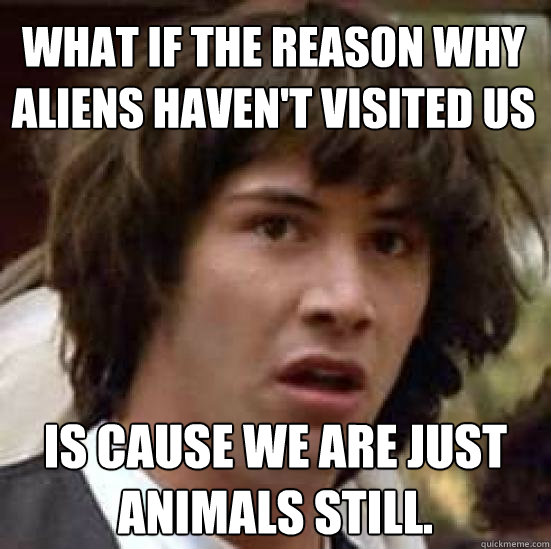 what if the reason why aliens havent visited us is cause w - conspiracy keanu