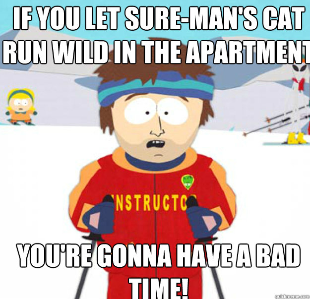 if you let suremans cat run wild in the apartment youre  - youre gonna have a bad time