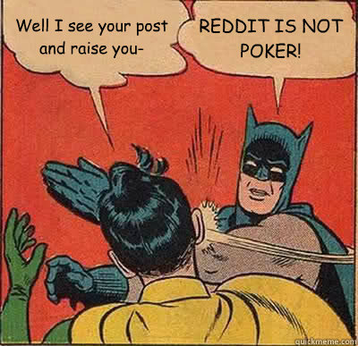 well i see your post and raise you reddit is not poker - Batman Slapping Robin