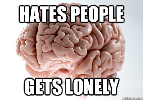 hates people gets lonely - Scumbag Brain