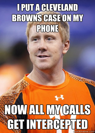 i put a cleveland browns case on my phone now all my calls g - BRANDON WEEDEN