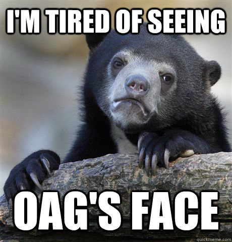 im tired of seeing oags face - Confession Bear