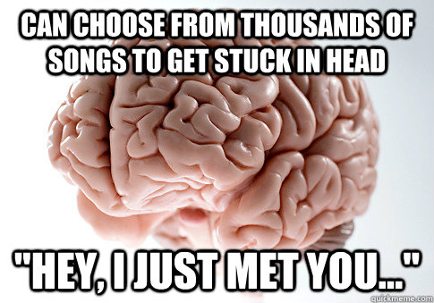 can choose from thousands of songs to get stuck in head hey - Scumbag Brain
