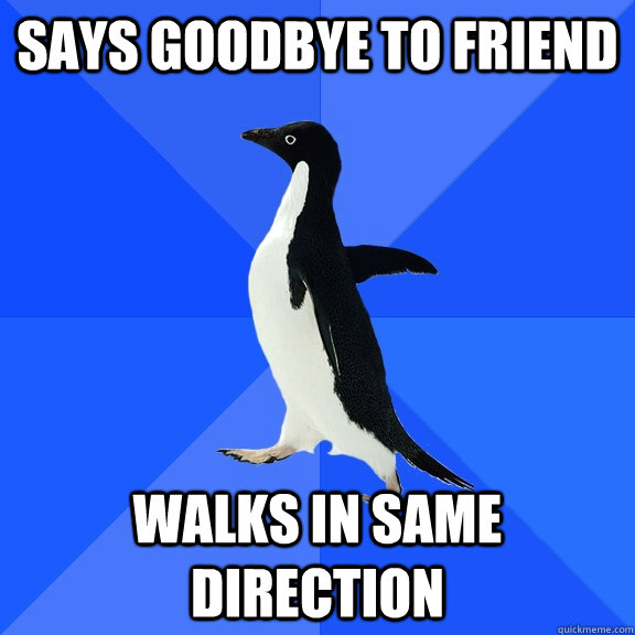 says goodbye to friend walks in same direction - Socially Awkward Penguin