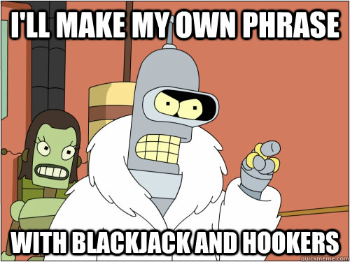 ill make my own phrase with blackjack and hookers - Blackjack Bender