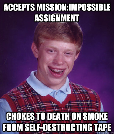 accepts missionimpossible assignment chokes to death on smo - Bad Luck Brian