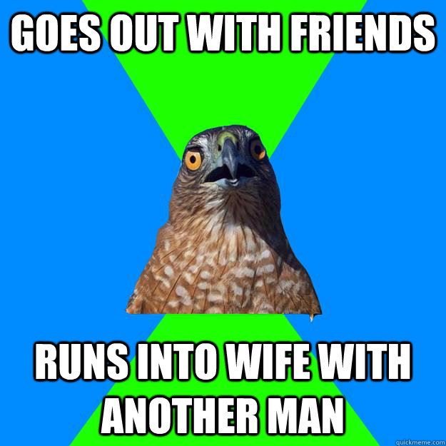 goes out with friends runs into wife with another man - Hawkward