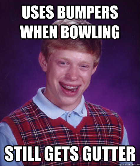 uses bumpers when bowling still gets gutter - Bad Luck Brian