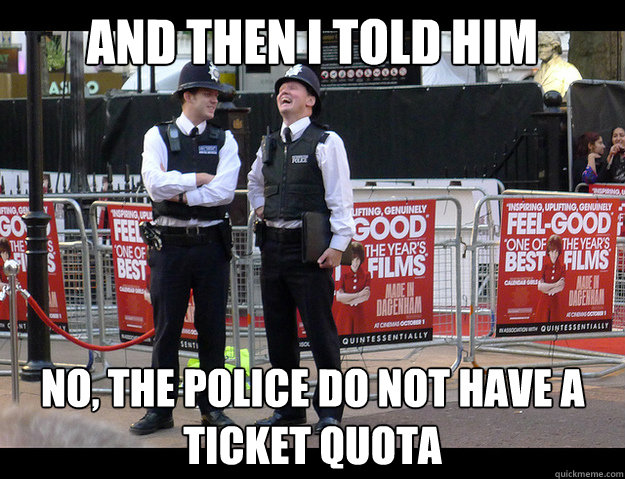 and then i told him no the police do not have a ticket quot -