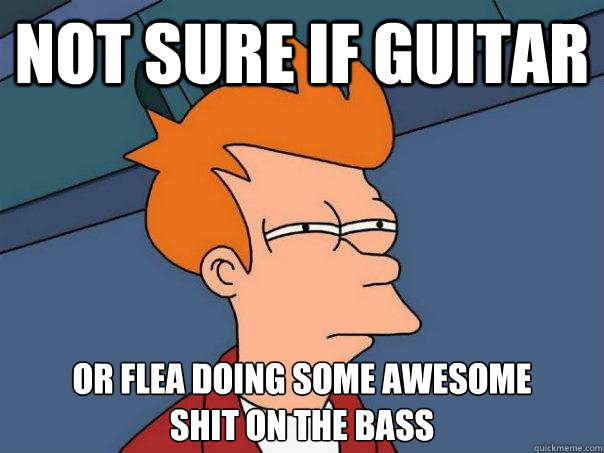 not sure if guitar or flea doing some awesome shit on the b - Futurama Fry