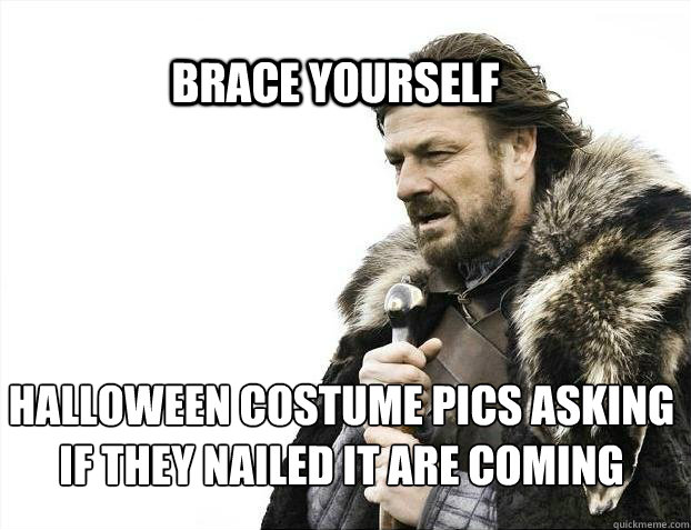 brace yourself halloween costume pics asking if they nailed  - BRACE YOURSELF SOLO QUEUE