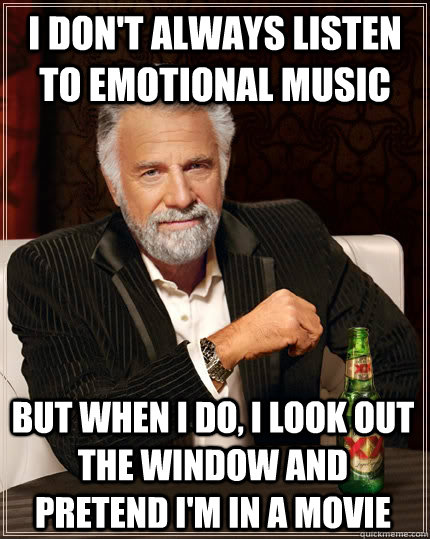 i dont always listen to emotional music but when i do i lo - The Most Interesting Man In The World