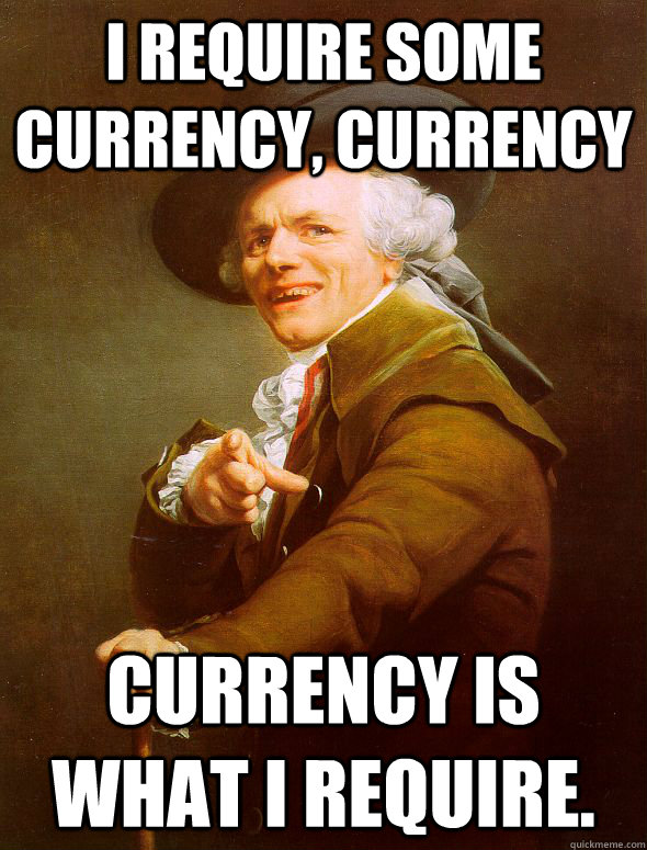 i require some currency currency currency is what i require - Joseph Ducreux