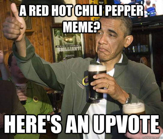a red hot chili pepper meme heres an upvote - Upvoting Obama
