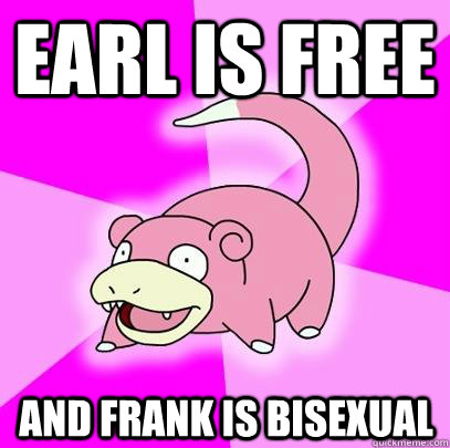 earl is free and frank is bisexual - Slowpoke