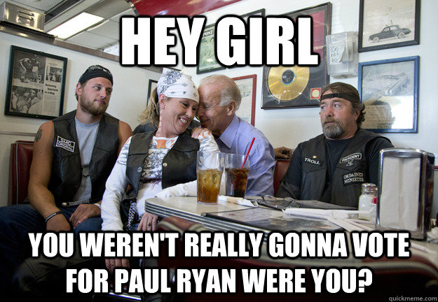 hey girl you werent really gonna vote for paul ryan were yo - Biker Biden