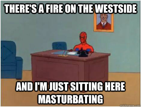 theres a fire on the westside and im just sitting here mas - Spidey office