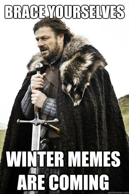brace yourselves winter memes are coming - Brace Yourselves!