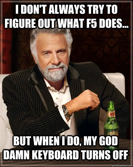 i dont always try to figure out what f5 does but when i  - The Most Interesting Man In The World