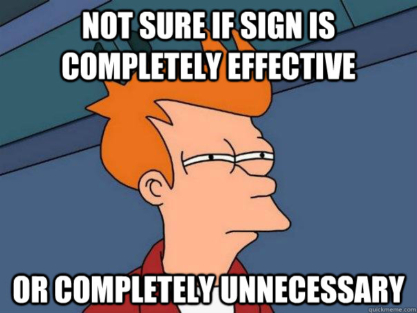 not sure if sign is completely effective or completely unnec - Futurama Fry