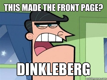 this made the front page dinkleberg  - Dinkleberg