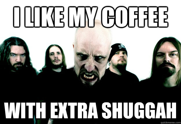 i like my coffee with extra shuggah - Meshuggah