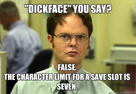dickface you say false the character limit for a save sl - Dwight