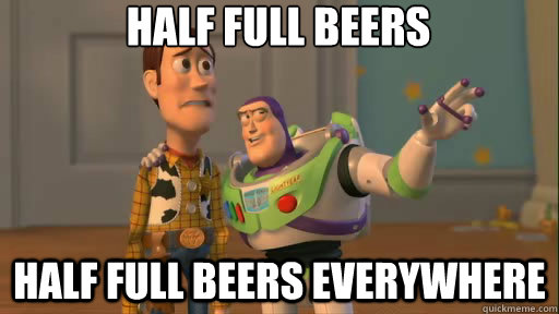 half full beers half full beers everywhere - Everywhere