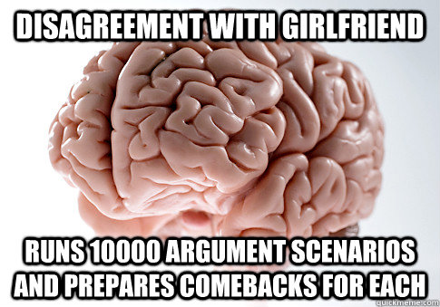 disagreement with girlfriend runs 10000 argument scenarios a - Scumbag Brain