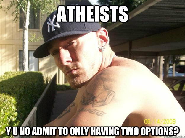 atheists y u no admit to only having two options - Chad Elliott