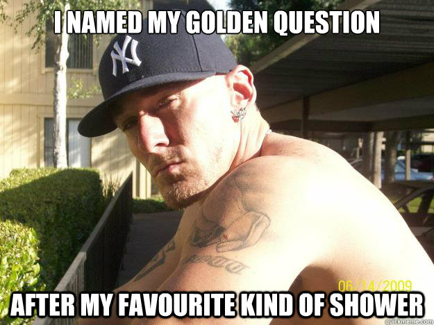 i named my golden question after my favourite kind of shower - Chad Elliott