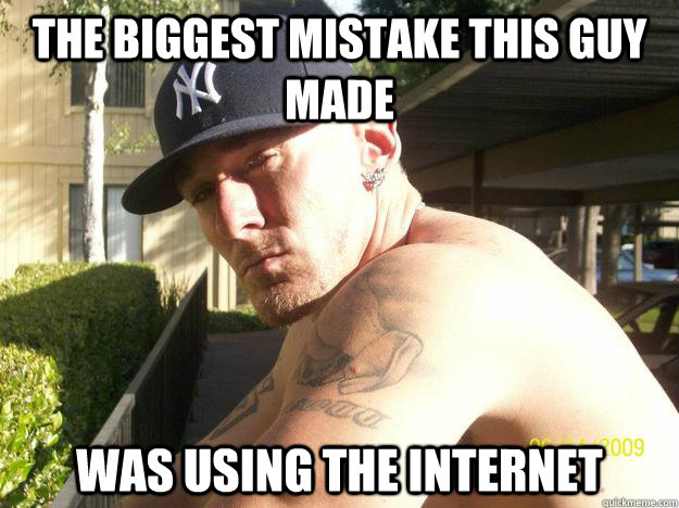 the biggest mistake this guy made was using the internet - Chad Elliott