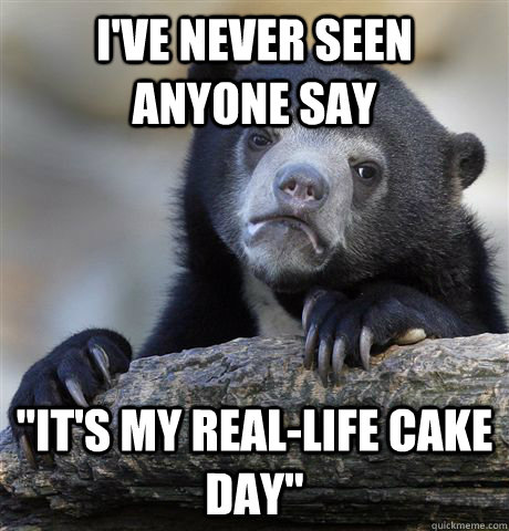 ive never seen anyone say its my reallife cake day - Confession Bear