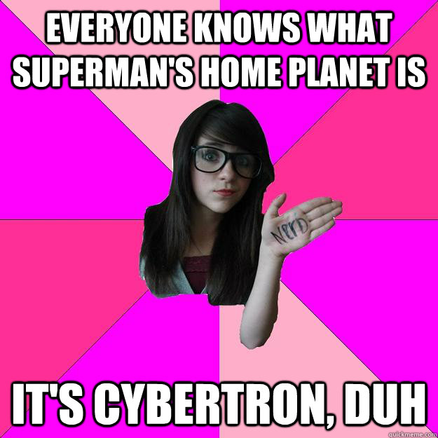 everyone knows what supermans home planet is its cybertron - Idiot Nerd Girl