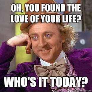 Oh you found the love of your life Whos it today - Condescending Wonka