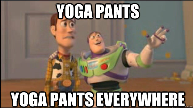 yoga pants yoga pants everywhere - Buzz and Woody