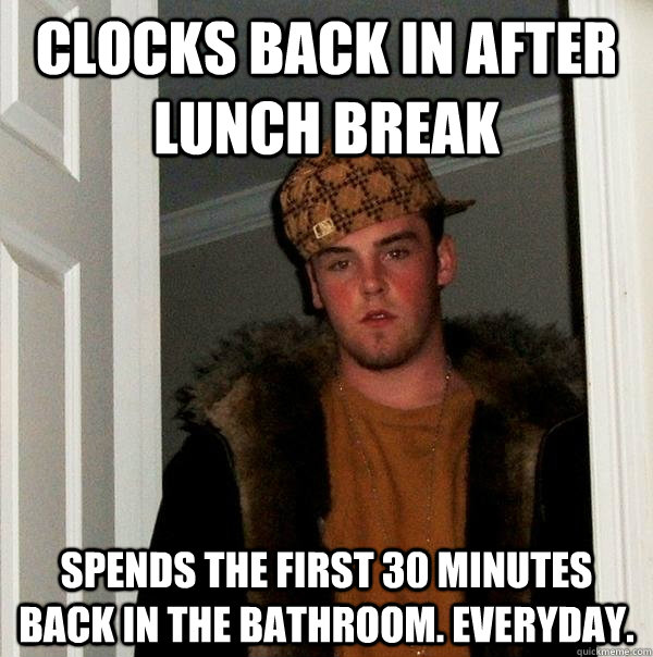 clocks back in after lunch break spends the first 30 minutes - Scumbag Steve