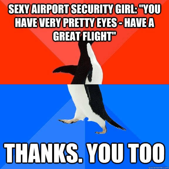 sexy airport security girl you have very pretty eyes hav - Socially Awesome Awkward Penguin