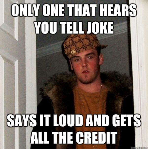 Only one that hears you tell joke Says it loud and gets all  - Scumbag Steve