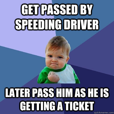 get passed by speeding driver later pass him as he is gettin - Success Kid