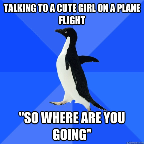 talking to a cute girl on a plane flight so where are you g - Socially Awkward Penguin