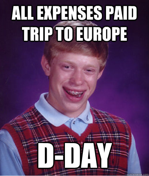 all expenses paid trip to europe dday - Bad Luck Brian