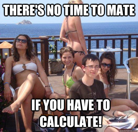 theres no time to mate if you have to calculate - Priority Peter