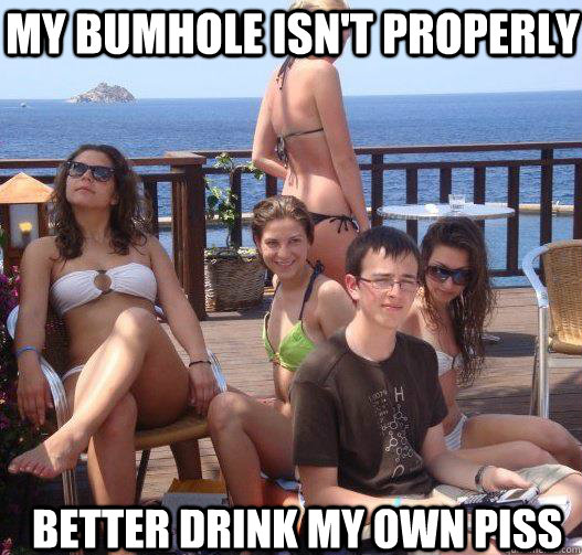 my bumhole isnt properly better drink my own piss - Priority Peter